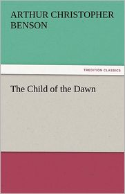 The Child of the Dawn - Arthur Christopher Benson