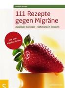 111 Rezepte gegen Migräne - Auslöser kennen - Schmerzen lindern. Mit Anti-Migräne-Drinks