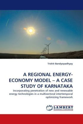 A REGIONAL ENERGY-ECONOMY MODEL   A CASE STUDY OF KARNATAKA - Incorporating penetration of new and renewable energy technologies in a multisectoral intertemporal optimizing framework - Bandyopadhyay, Trishit