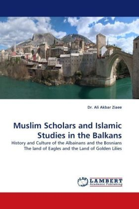 Muslim Scholars and Islamic Studies in the Balkans - History and Culture of the Albainans and the Bosnians The land of Eagles and the Land of Golden Lilies - Ziaee, Ali A.