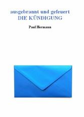 ausgebrannt und gefeuert - Die Kündigung - ein Roman und Ratgeber - Paul Hermann