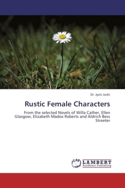 Rustic Female Characters: From the selected Novels of Willa Cather, Ellen Glasgow, Elizabeth Madox Roberts and Aldrich Bess Streeter
