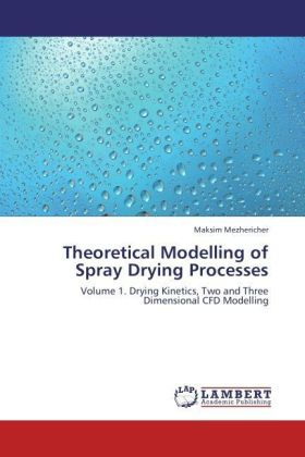 Theoretical Modelling of Spray Drying Processes - Volume 1. Drying Kinetics, Two and Three Dimensional CFD Modelling - Mezhericher, Maksim