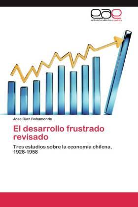 El desarrollo frustrado revisado - Tres estudios sobre la economía chilena, 1928-1958 - Diaz Bahamonde, Jose