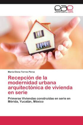 Recepción de la modernidad urbana arquitectónica de vivienda en serie - Primeras Viviendas construídas en serie en Mérida, Yucatán, México - Torres Pérez, María Elena