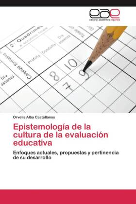 Epistemología de la cultura de la evaluación educativa - Enfoques actuales, propuestas y pertinencia de su desarrollo - Alba Castellanos, Orvelis