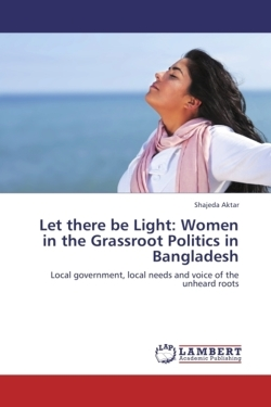 Let there be Light: Women in the Grassroot Politics in Bangladesh: Local government, local needs and voice of the unheard roots