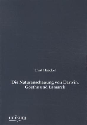 Die Naturanschauung von Darwin, Goethe und Lamarck - Haeckel, Ernst
