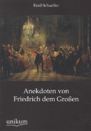 Anekdoten von Friedrich dem Großen - Schaeffer, Emil