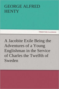 A Jacobite Exile Being the Adventures of a Young Englishman in the Service of Charles the Twelfth of Sweden - G. A. (George Alfred) Henty