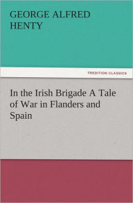 In the Irish Brigade A Tale of War in Flanders and Spain - G. A. (George Alfred) Henty