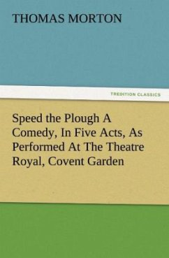 Speed the Plough A Comedy, In Five Acts, As Performed At The Theatre Royal, Covent Garden - Morton, Thomas