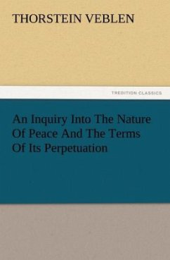 An Inquiry Into The Nature Of Peace And The Terms Of Its Perpetuation - Veblen, Thorstein