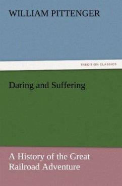 Daring and Suffering: A History of the Great Railroad Adventure - Pittenger, William