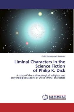 Liminal Characters in the Science Fiction  of Philip K. Dick: A study of the anthropological, religious and pscychological aspects of Dick's liminal characters