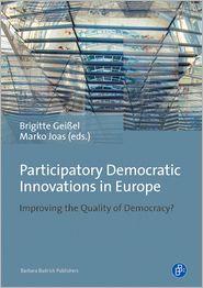 Participatory Democratic Innovations in Europe: Improving the Quality of Democracy? - Brigitte GeiBel (Editor), Marko Joas (Editor)