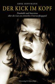 Der Kick im Kopf: Protokolle und Interviews über die Lust am erotischen Unterwerfungsspiel - Arne Hoffmann