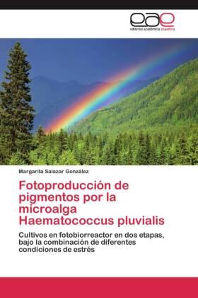 Fotoproducción de pigmentos por la microalga Haematococcus pluvialis - Cultivos en fotobiorreactor en dos etapas, bajo la combinación de diferentes condiciones de estrés - Salazar González, Margarita