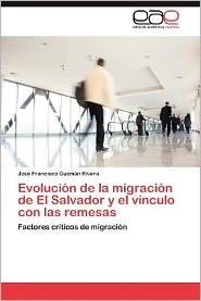 Evolucion de La Migracion de El Salvador y El Vinculo Con Las Remesas - Jos Francisco Guzm N. Rivera, Guzman Rivera Jose Francisco