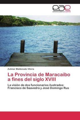 La Provincia de Maracaibo a fines del siglo XVIII - La visión de dos funcionarios ilustrados: Francisco de Saavedra y José Domingo Rus - Maldonado Viloria, Zulimar