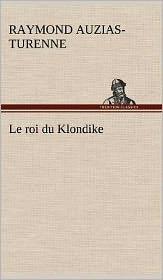 Le Roi Du Klondike - Raymond Auzias-Turenne