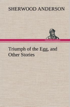 Triumph of the Egg, and Other Stories als Buch von Sherwood Anderson - TREDITION CLASSICS