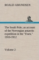 """The South Pole; an account of the Norwegian antarctic expedition in the """"Fram,"""" 1910-1912   Volume 2"""