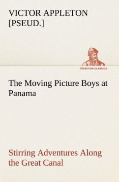 The Moving Picture Boys at Panama Stirring Adventures Along the Great Canal - Appleton, Victor [pseud.]