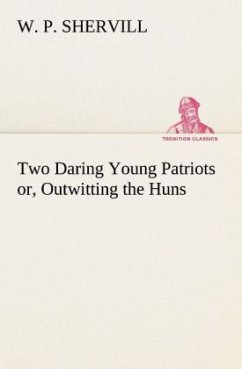 Two Daring Young Patriots or, Outwitting the Huns - Shervill, W. P.