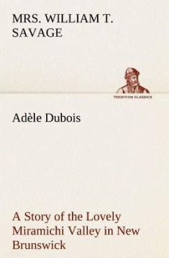 Adèle Dubois A Story of the Lovely Miramichi Valley in New Brunswick