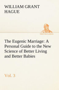 The Eugenic Marriage, Vol. 3 a Personal Guide to the New Science of Better Living and Better Babies - W. Grant Hague