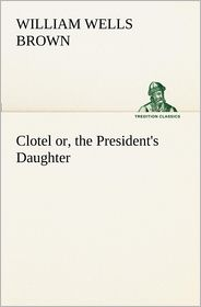 Clotel; Or, the President's Daughter - William Wells Brown