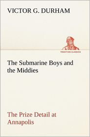 The Submarine Boys and the Middies the Prize Detail at Annapolis - Victor G. Durham