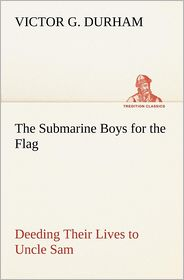 The Submarine Boys for the Flag Deeding Their Lives to Uncle Sam - Victor G. Durham