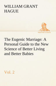 The Eugenic Marriage, Vol. 2 a Personal Guide to the New Science of Better Living and Better Babies - W. Grant Hague
