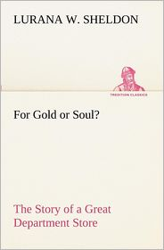 For Gold or Soul? the Story of a Great Department Store - Lurana W. Sheldon