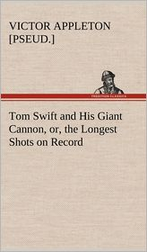 Tom Swift and His Giant Cannon, Or, the Longest Shots on Record - Victor [Pseud ]. Appleton