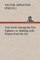 Tom Swift Among the Fire Fighters, or, Battling with Flames from the Air - Victor [pseud. ] Appleton
