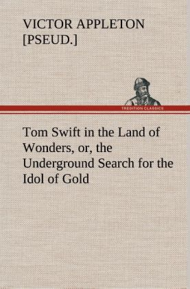 Tom Swift in the Land of Wonders, or, the Underground Search for the Idol of Gold als Buch von Victor [pseud. ] Appleton - Victor [pseud. ] Appleton