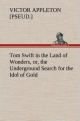 Tom Swift in the Land of Wonders, or, the Underground Search for the Idol of Gold - Victor [pseud. ] Appleton