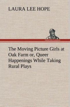 The Moving Picture Girls at Oak Farm or, Queer Happenings While Taking Rural Plays - Hope, Laura Lee