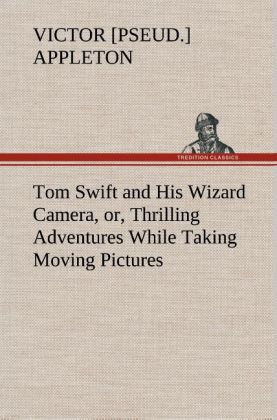 Tom Swift and His Wizard Camera, or, Thrilling Adventures While Taking Moving Pictures als Buch von Victor [pseud. ] Appleton - TREDITION CLASSICS