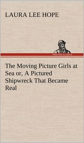 The Moving Picture Girls at Sea Or, a Pictured Shipwreck That Became Real - Laura Lee Hope