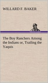 The Boy Ranchers Among the Indians Or, Trailing the Yaquis - Willard F. Baker