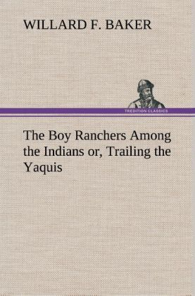 The Boy Ranchers Among the Indians or, Trailing the Yaquis als Buch von Willard F. Baker - TREDITION CLASSICS
