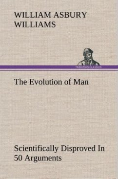 The Evolution of Man Scientifically Disproved In 50 Arguments - Williams, William A.