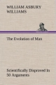 The Evolution of Man Scientifically Disproved In 50 Arguments - William A. Williams