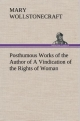 Posthumous Works of the Author of A Vindication of the Rights of Woman - Mary Wollstonecraft
