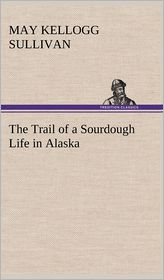 The Trail of a Sourdough Life in Alaska - May Kellogg Sullivan
