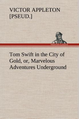 Tom Swift in the City of Gold, or, Marvelous Adventures Underground als Buch von Victor [pseud. ] Appleton - TREDITION CLASSICS